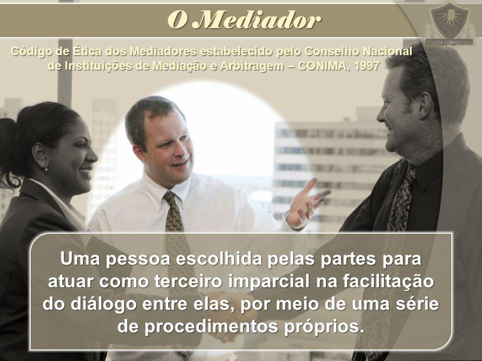 O Mediador Uma pessoa escolhida pelas partes para atuar como terceiro imparcial na facilitação do diálogo entre elas, por meio de uma série de procedi