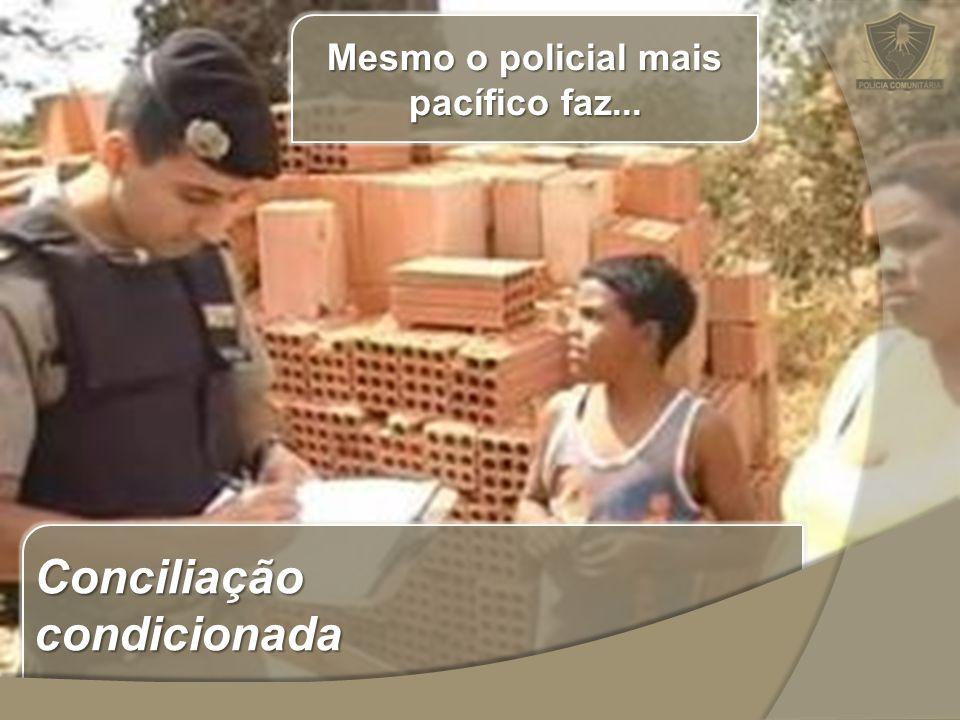 Conciliação condicionada Mesmo o policial mais pacífico faz...