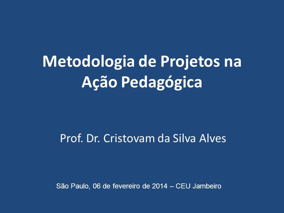 Metodologia de Projetos na Ação Pedagógica Prof. Dr. Cristovam da Silva Alves São Paulo, 06 de fevereiro de 2014 – CEU Jambeiro