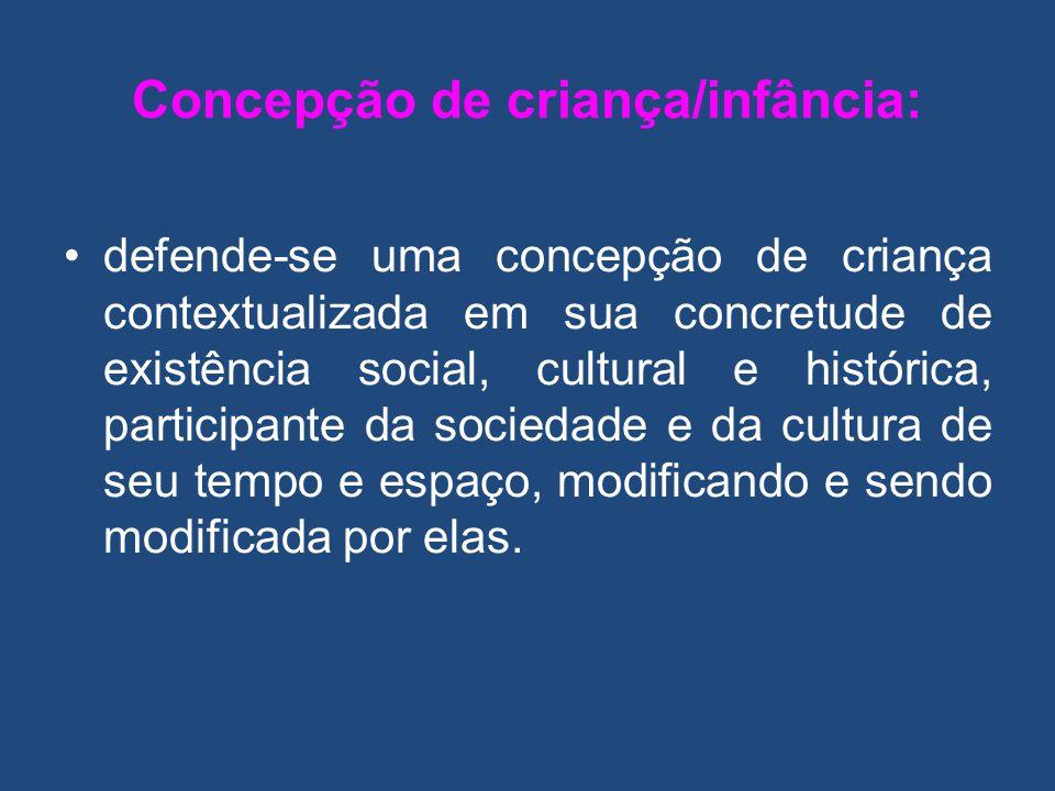 Concepção de criança/infância: defende-se uma concepção de criança contextualizada em sua concretude de existência social, cultural e histórica, parti