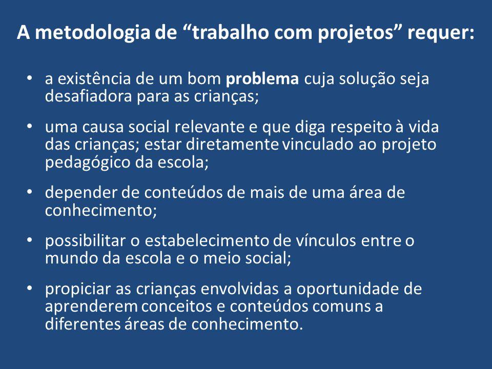 A metodologia de trabalho com projetos requer: a existência de um bom problema cuja solução seja desafiadora para as crianças; uma causa social releva
