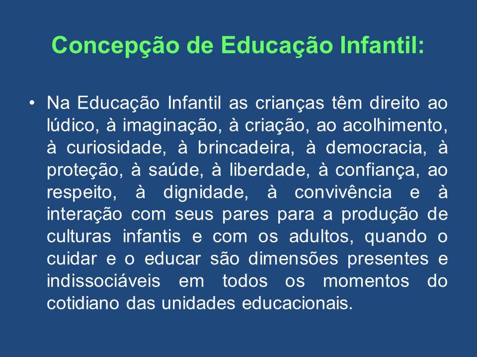 Concepção de Educação Infantil: Na Educação Infantil as crianças têm direito ao lúdico, à imaginação, à criação, ao acolhimento, à curiosidade, à brin