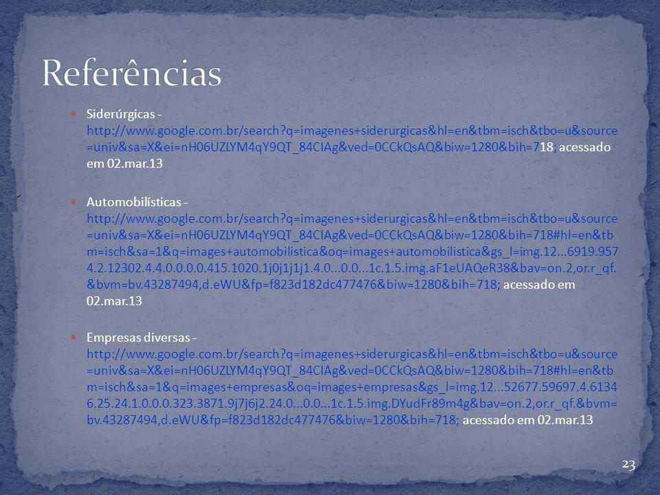 Siderúrgicas - http://www.google.com.br/search?q=imagenes+siderurgicas&hl=en&tbm=isch&tbo=u&source =univ&sa=X&ei=nH06UZLYM4qY9QT_84CIAg&ved=0CCkQsAQ&biw=1280&bih=718; acessado em 02.mar.13 Automobilísticas - http://www.google.com.br/search?q=imagenes+siderurgicas&hl=en&tbm=isch&tbo=u&source =univ&sa=X&ei=nH06UZLYM4qY9QT_84CIAg&ved=0CCkQsAQ&biw=1280&bih=718#hl=en&tb m=isch&sa=1&q=images+automobilistica&oq=images+automobilistica&gs_l=img.12...6919.957 4.2.12302.4.4.0.0.0.0.415.1020.1j0j1j1j1.4.0...0.0...1c.1.5.img.aF1eUAQeR38&bav=on.2,or.r_qf.