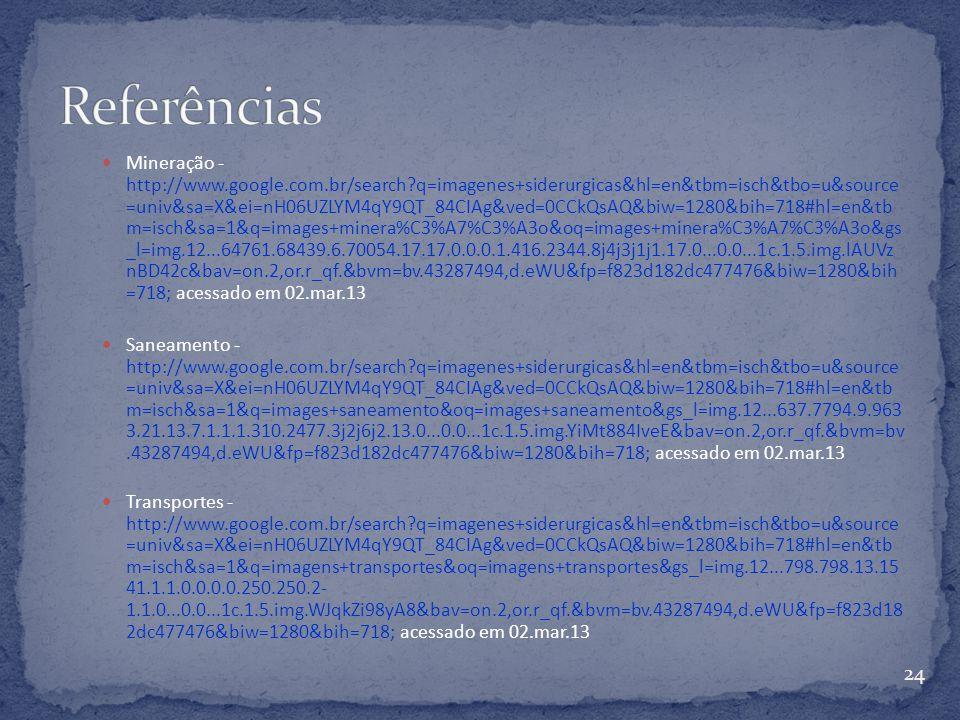 Mineração - http://www.google.com.br/search?q=imagenes+siderurgicas&hl=en&tbm=isch&tbo=u&source =univ&sa=X&ei=nH06UZLYM4qY9QT_84CIAg&ved=0CCkQsAQ&biw=1280&bih=718#hl=en&tb m=isch&sa=1&q=images+minera%C3%A7%C3%A3o&oq=images+minera%C3%A7%C3%A3o&gs _l=img.12...64761.68439.6.70054.17.17.0.0.0.1.416.2344.8j4j3j1j1.17.0...0.0...1c.1.5.img.lAUVz nBD42c&bav=on.2,or.r_qf.&bvm=bv.43287494,d.eWU&fp=f823d182dc477476&biw=1280&bih =718; acessado em 02.mar.13 Saneamento - http://www.google.com.br/search?q=imagenes+siderurgicas&hl=en&tbm=isch&tbo=u&source =univ&sa=X&ei=nH06UZLYM4qY9QT_84CIAg&ved=0CCkQsAQ&biw=1280&bih=718#hl=en&tb m=isch&sa=1&q=images+saneamento&oq=images+saneamento&gs_l=img.12...637.7794.9.963 3.21.13.7.1.1.1.310.2477.3j2j6j2.13.0...0.0...1c.1.5.img.YiMt884IveE&bav=on.2,or.r_qf.&bvm=bv.43287494,d.eWU&fp=f823d182dc477476&biw=1280&bih=718; acessado em 02.mar.13 Transportes - http://www.google.com.br/search?q=imagenes+siderurgicas&hl=en&tbm=isch&tbo=u&source =univ&sa=X&ei=nH06UZLYM4qY9QT_84CIAg&ved=0CCkQsAQ&biw=1280&bih=718#hl=en&tb m=isch&sa=1&q=imagens+transportes&oq=imagens+transportes&gs_l=img.12...798.798.13.15 41.1.1.0.0.0.0.250.250.2- 1.1.0...0.0...1c.1.5.img.WJqkZi98yA8&bav=on.2,or.r_qf.&bvm=bv.43287494,d.eWU&fp=f823d18 2dc477476&biw=1280&bih=718; acessado em 02.mar.13 24