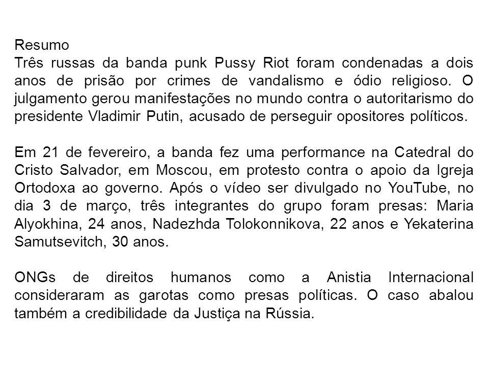 Resumo Três russas da banda punk Pussy Riot foram condenadas a dois anos de prisão por crimes de vandalismo e ódio religioso. O julgamento gerou manif