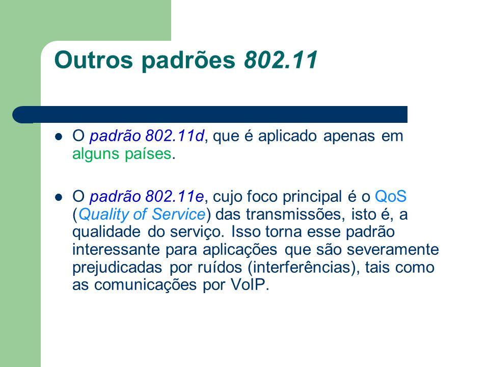Outros padrões 802.11 O padrão 802.11d, que é aplicado apenas em alguns países. O padrão 802.11e, cujo foco principal é o QoS (Quality of Service) das