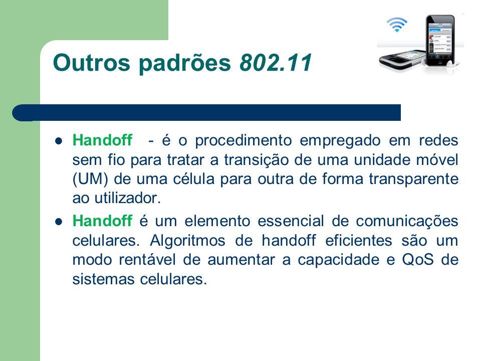 Outros padrões 802.11 Handoff - é o procedimento empregado em redes sem fio para tratar a transição de uma unidade móvel (UM) de uma célula para outra