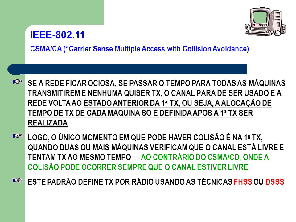 IEEE-802.11 VANTAGENS CSMA/CA (Carrier Sense Multiple Access with Collision Avoidance) USO DE VÁRIAS FREQUÊNCIAS PARA A TX DADOS, E NÃO UMA FREQUÊNCIA FIXA USO DA FREQUÊNCIA DE TX DE 2,4 GHz, QUE PERTENCE A UMA FREQUÊNCIA DE USO PÚBLICO, NÃO SENDO NECESSÁRIO PEDIR QUALQUER AUTORIZAÇÃO DOS ÓRGÃOS GOVERNAMENTAIS PARA O USO DESSA FAIXA DE FREQUÊNCIA PARA O USO EM SUA REDE O IEEE-802.11 DEFINE O EMPREGO DO ESQUEMA DE CRIPTOGRAFIA WEP (Wireless Encryption Protocol)