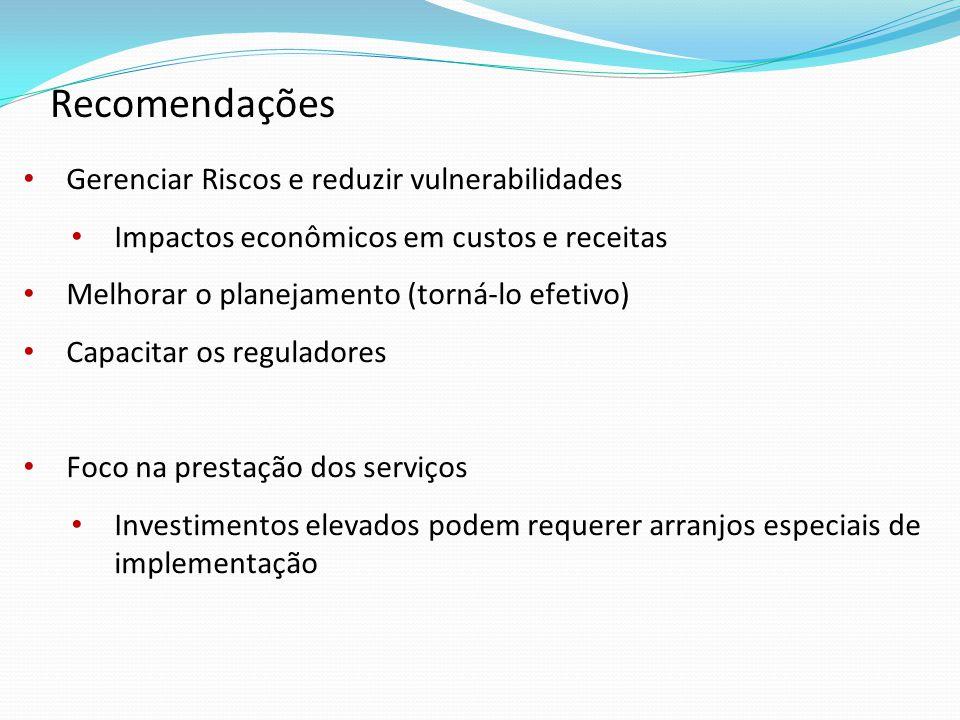 Gerenciar Riscos e reduzir vulnerabilidades Impactos econômicos em custos e receitas Melhorar o planejamento (torná-lo efetivo) Capacitar os reguladores Foco na prestação dos serviços Investimentos elevados podem requerer arranjos especiais de implementação Recomendações