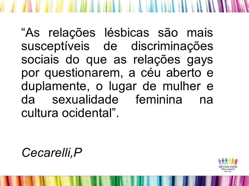 As relações lésbicas são mais susceptíveis de discriminações sociais do que as relações gays por questionarem, a céu aberto e duplamente, o lugar de mulher e da sexualidade feminina na cultura ocidental.