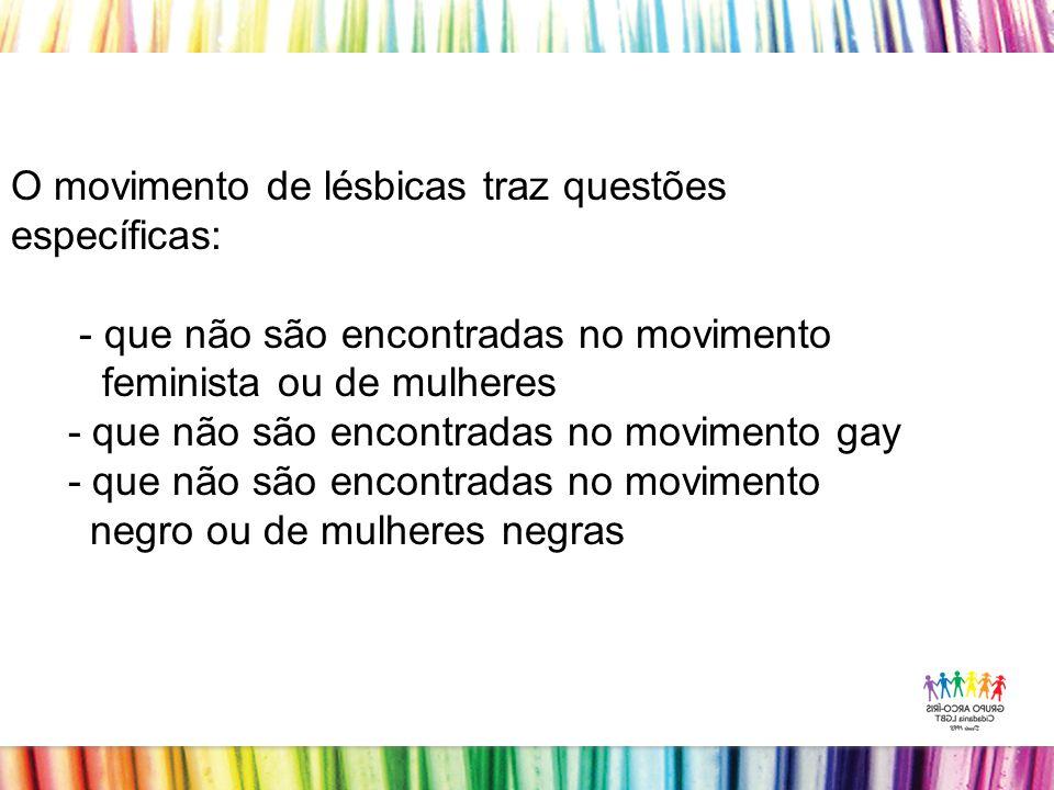 O movimento de lésbicas traz questões específicas: - que não são encontradas no movimento feminista ou de mulheres - que não são encontradas no movimento gay - que não são encontradas no movimento negro ou de mulheres negras