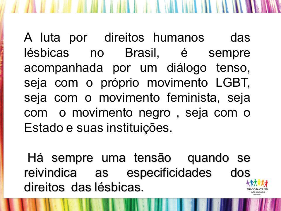 A luta por direitos humanos das lésbicas no Brasil, é sempre acompanhada por um diálogo tenso, seja com o próprio movimento LGBT, seja com o movimento feminista, seja com o movimento negro, seja com o Estado e suas instituições.