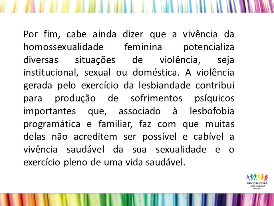 Por fim, cabe ainda dizer que a vivência da homossexualidade feminina potencializa diversas situações de violência, seja institucional, sexual ou doméstica.