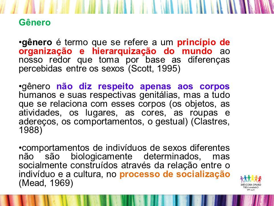 Gênero gênero é termo que se refere a um princípio de organização e hierarquização do mundo ao nosso redor que toma por base as diferenças percebidas entre os sexos (Scott, 1995) gênero não diz respeito apenas aos corpos humanos e suas respectivas genitálias, mas a tudo que se relaciona com esses corpos (os objetos, as atividades, os lugares, as cores, as roupas e adereços, os comportamentos, o gestual) (Clastres, 1988) comportamentos de indivíduos de sexos diferentes não são biologicamente determinados, mas socialmente construídos através da relação entre o indivíduo e a cultura, no processo de socialização (Mead, 1969)