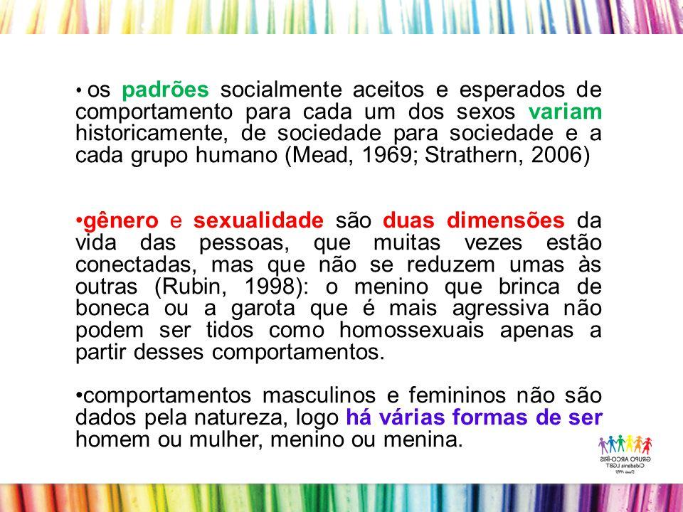 os padrões socialmente aceitos e esperados de comportamento para cada um dos sexos variam historicamente, de sociedade para sociedade e a cada grupo humano (Mead, 1969; Strathern, 2006) gênero e sexualidade são duas dimensões da vida das pessoas, que muitas vezes estão conectadas, mas que não se reduzem umas às outras (Rubin, 1998): o menino que brinca de boneca ou a garota que é mais agressiva não podem ser tidos como homossexuais apenas a partir desses comportamentos.