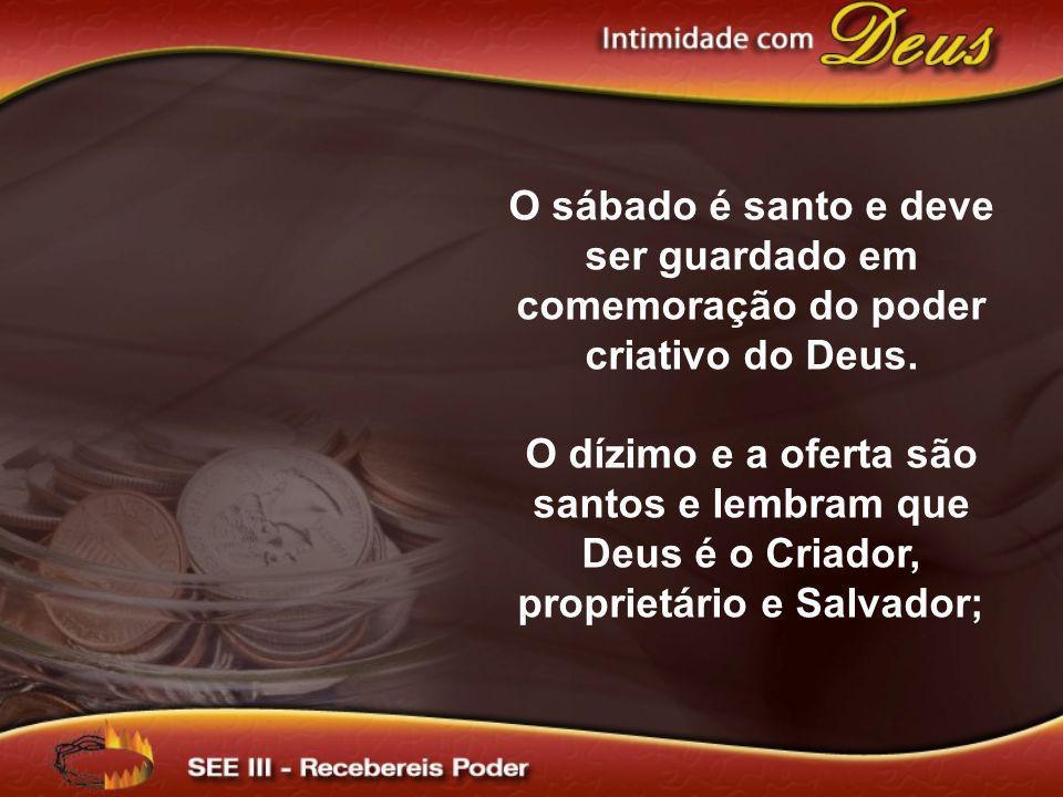 O sábado é santo e deve ser guardado em comemoração do poder criativo do Deus. O dízimo e a oferta são santos e lembram que Deus é o Criador, propriet
