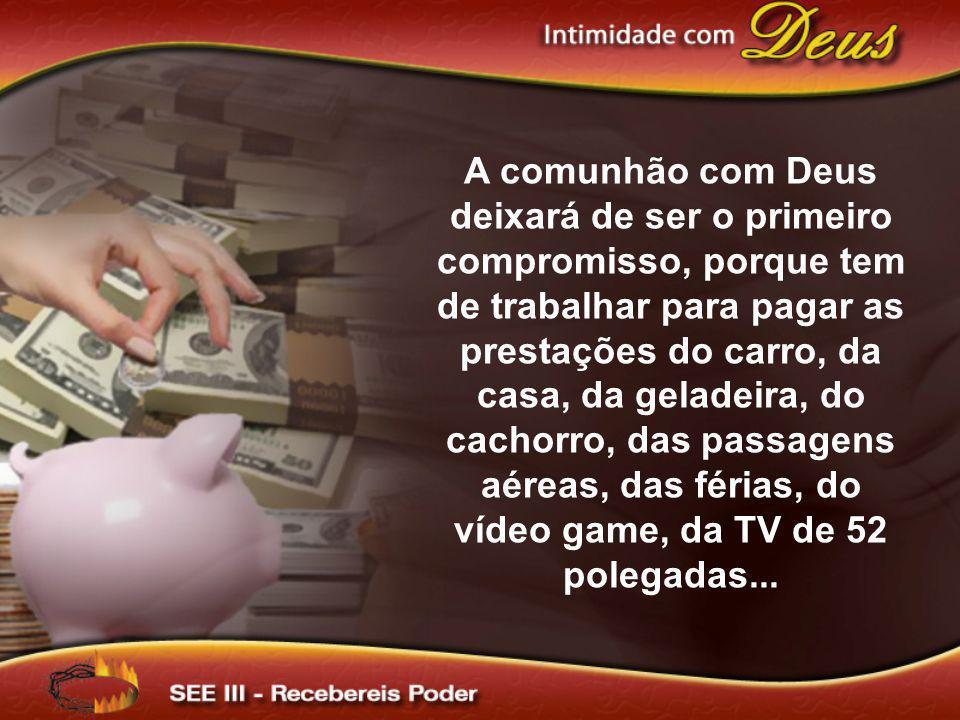 A comunhão com Deus deixará de ser o primeiro compromisso, porque tem de trabalhar para pagar as prestações do carro, da casa, da geladeira, do cachor