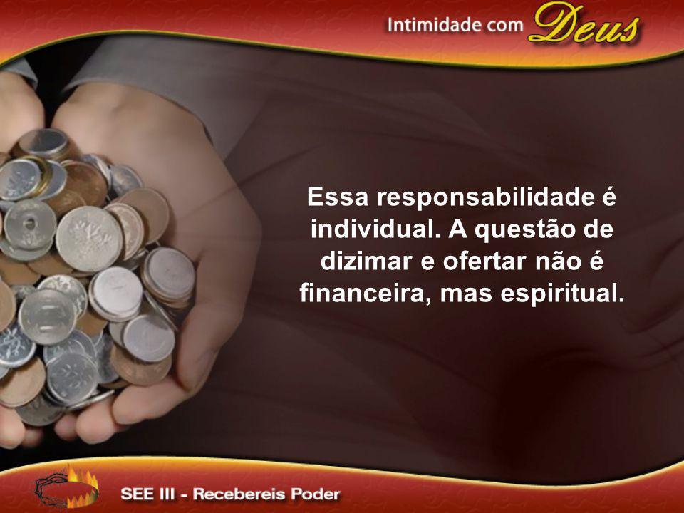 Essa responsabilidade é individual. A questão de dizimar e ofertar não é financeira, mas espiritual.