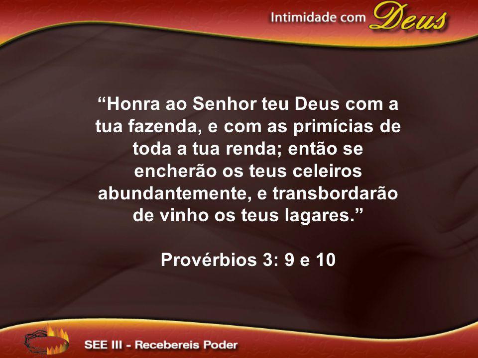 Honra ao Senhor teu Deus com a tua fazenda, e com as primícias de toda a tua renda; então se encherão os teus celeiros abundantemente, e transbordarão