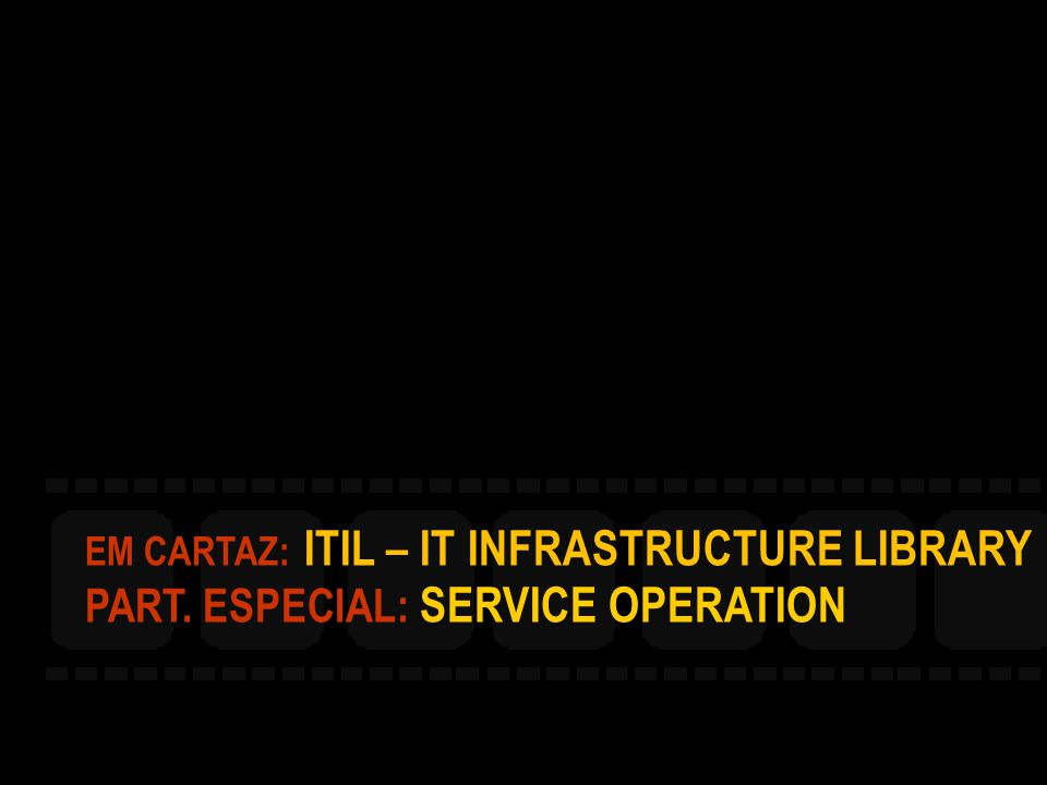 EM CARTAZ: ITIL – IT INFRASTRUCTURE LIBRARY PART. ESPECIAL: SERVICE OPERATION