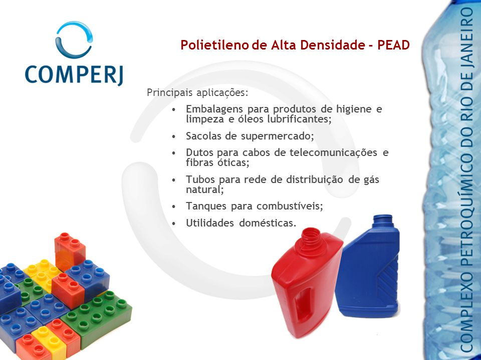 Polietileno de Alta Densidade - PEAD Principais aplicações: Embalagens para produtos de higiene e limpeza e óleos lubrificantes; Sacolas de supermerca