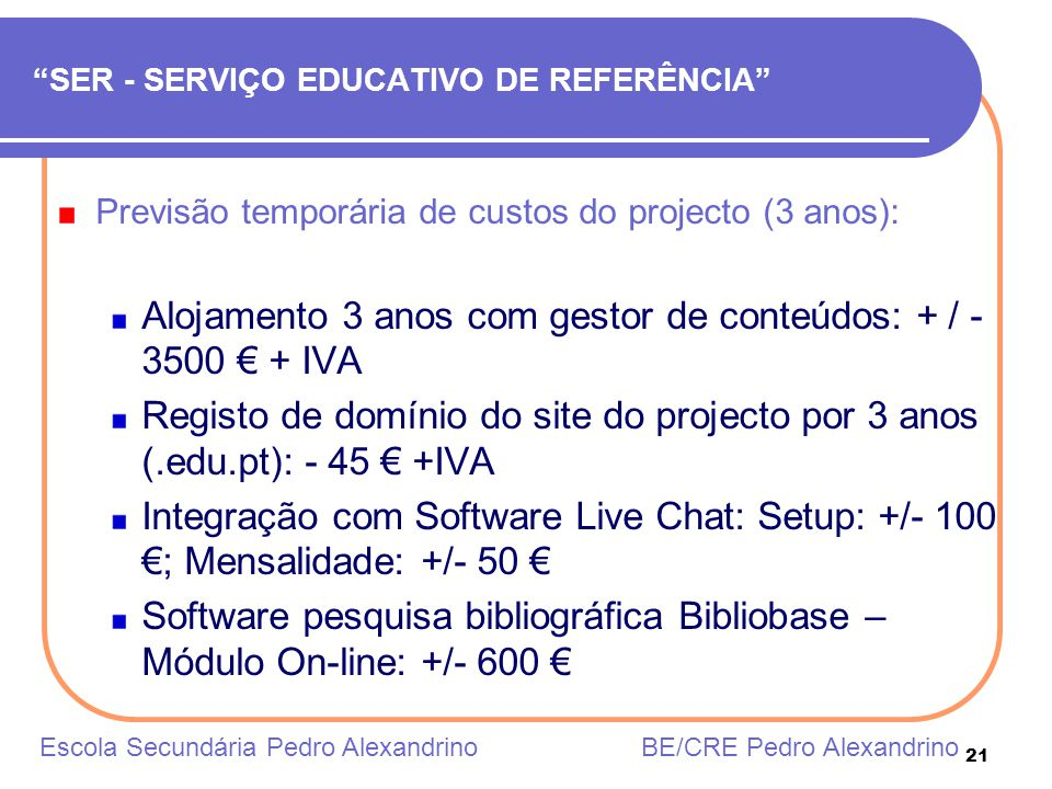 21 SER - SERVIÇO EDUCATIVO DE REFERÊNCIA Previsão temporária de custos do projecto (3 anos): Alojamento 3 anos com gestor de conteúdos: + / - 3500 + I
