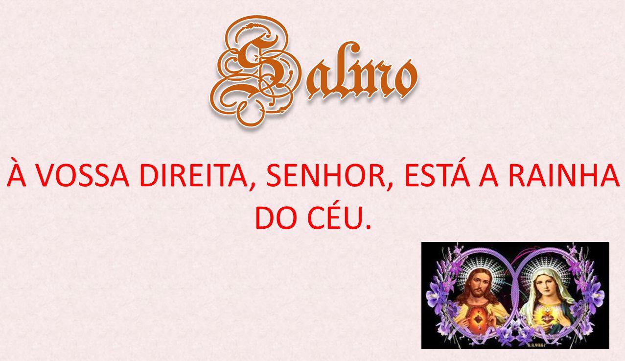 À VOSSA DIREITA, SENHOR, ESTÁ A RAINHA DO CÉU.