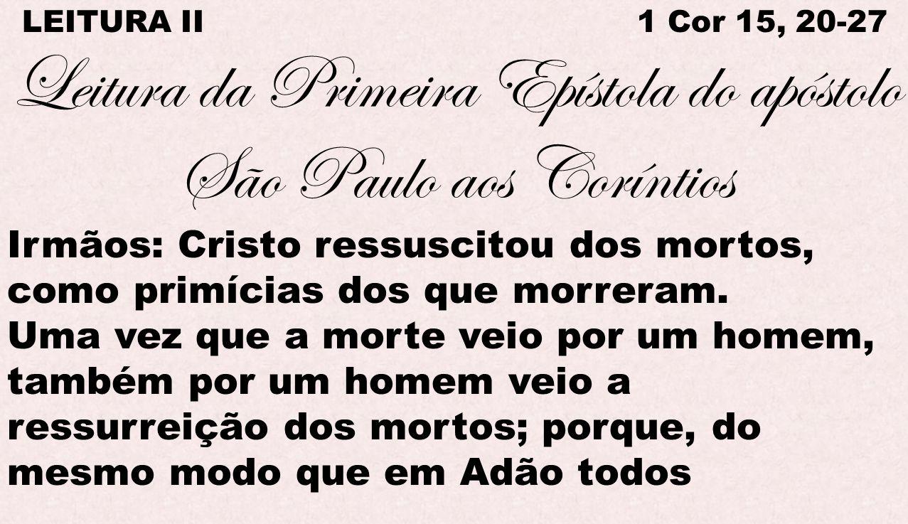 LEITURA II 1 Cor 15, 20-27 Leitura da Primeira Epístola do apóstolo São Paulo aos Coríntios Irmãos: Cristo ressuscitou dos mortos, como primícias dos