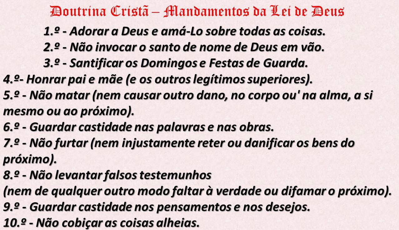 1.º - Adorar a Deus e amá-Lo sobre todas as coisas. 2.º - Não invocar o santo de nome de Deus em vão. 3.º - Santificar os Domingos e Festas de Guarda.