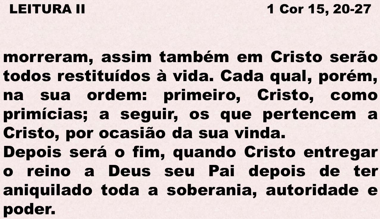 LEITURA II 1 Cor 15, 20-27 morreram, assim também em Cristo serão todos restituídos à vida. Cada qual, porém, na sua ordem: primeiro, Cristo, como pri