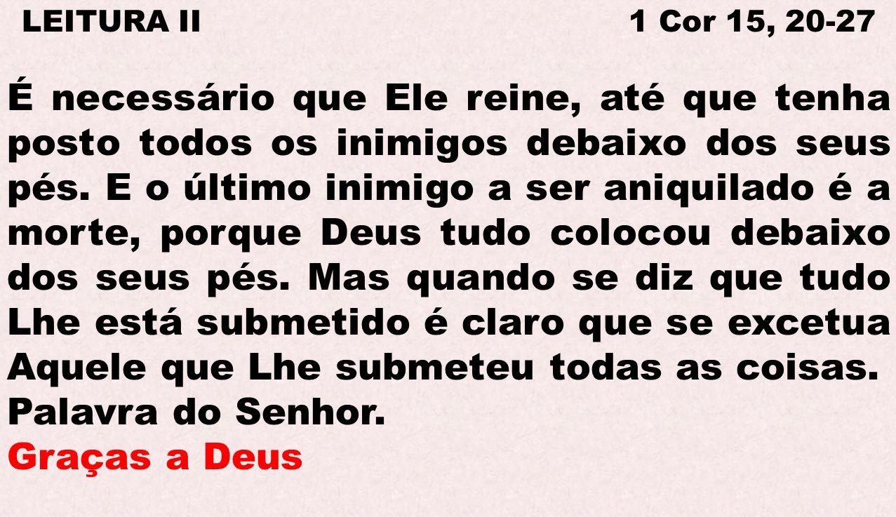 LEITURA II 1 Cor 15, 20-27 É necessário que Ele reine, até que tenha posto todos os inimigos debaixo dos seus pés. E o último inimigo a ser aniquilado