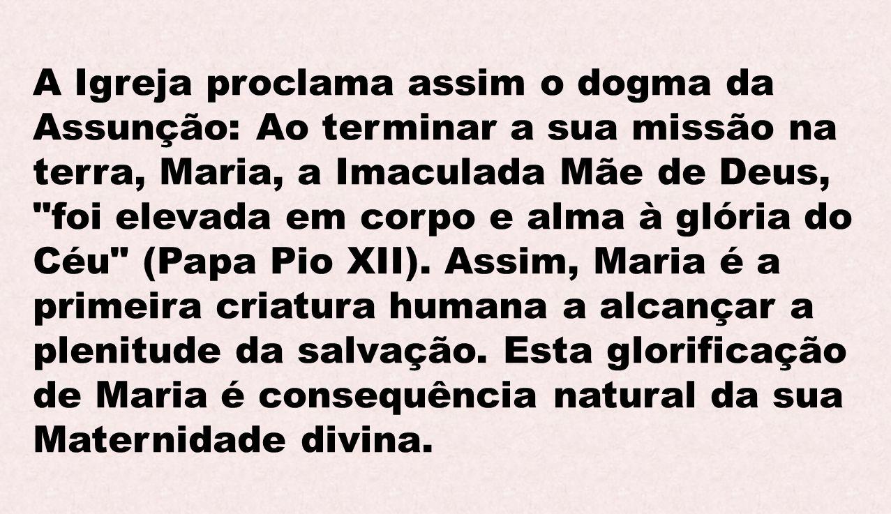 A Igreja proclama assim o dogma da Assunção: Ao terminar a sua missão na terra, Maria, a Imaculada Mãe de Deus,