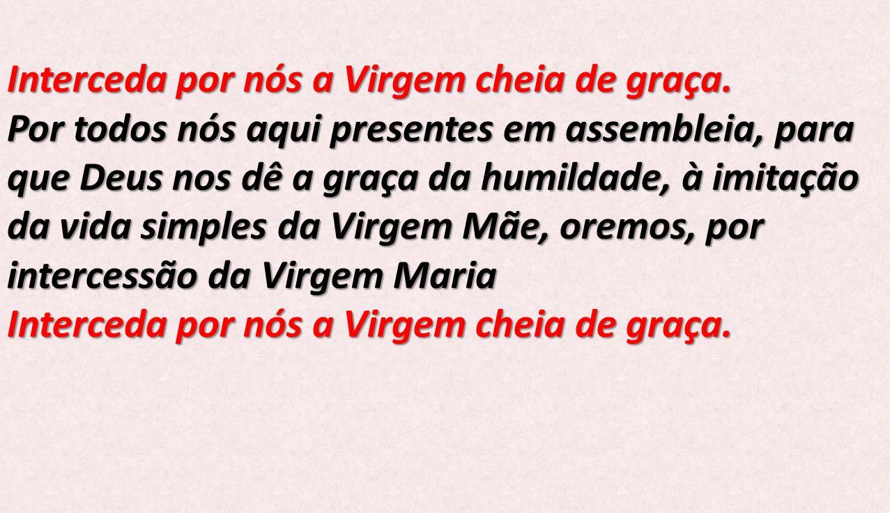 Interceda por nós a Virgem cheia de graça. Por todos nós aqui presentes em assembleia, para que Deus nos dê a graça da humildade, à imitação da vida s