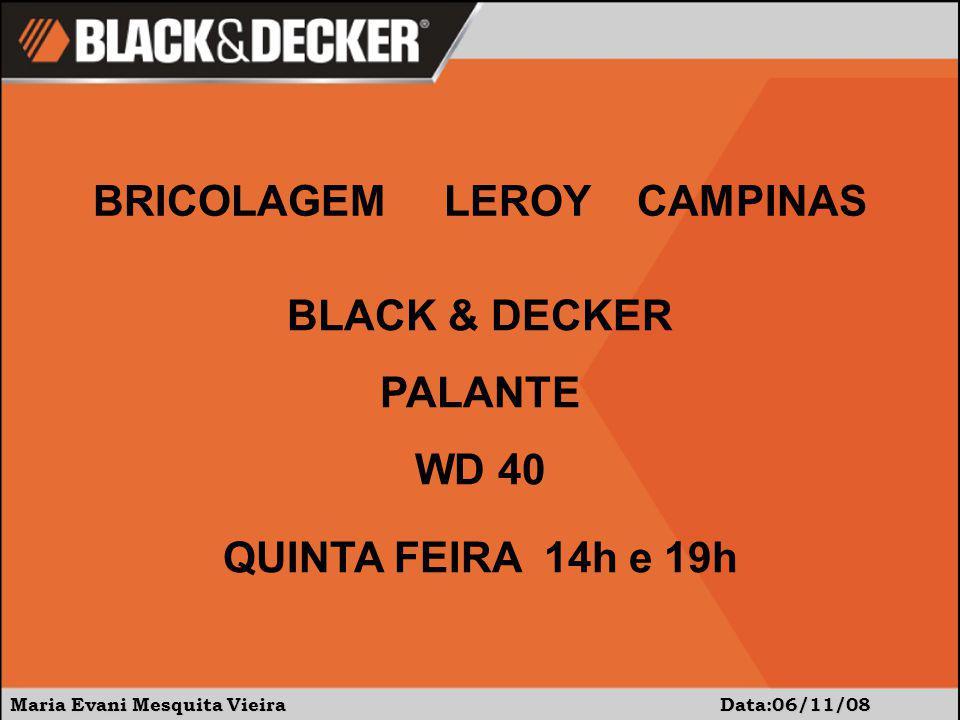 Maria Evani Mesquita Vieira Data:06/11/08 BRICOLAGEM LEROY CAMPINAS BLACK & DECKER PALANTE WD 40 QUINTA FEIRA 14h e 19h