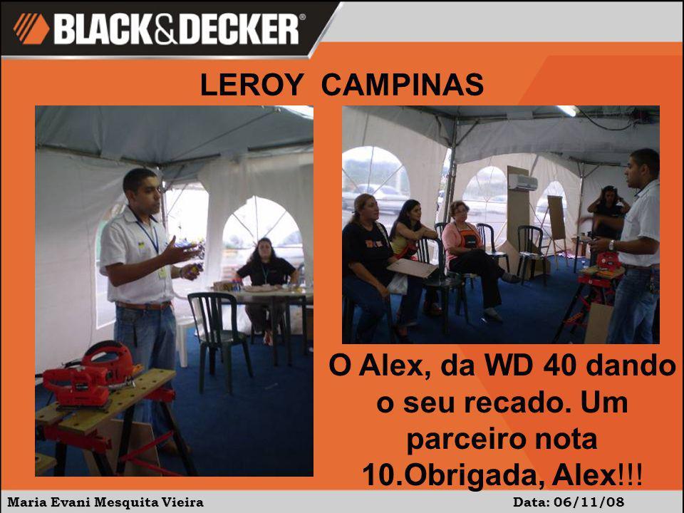 Maria Evani Mesquita Vieira Data: 06/11/08 O Alex, da WD 40 dando o seu recado. Um parceiro nota 10.Obrigada, Alex!!! LEROY CAMPINAS