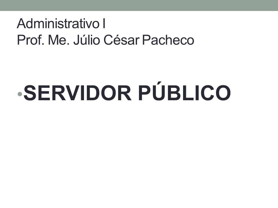 Administrativo I Prof. Me. Júlio César Pacheco SERVIDOR PÚBLICO