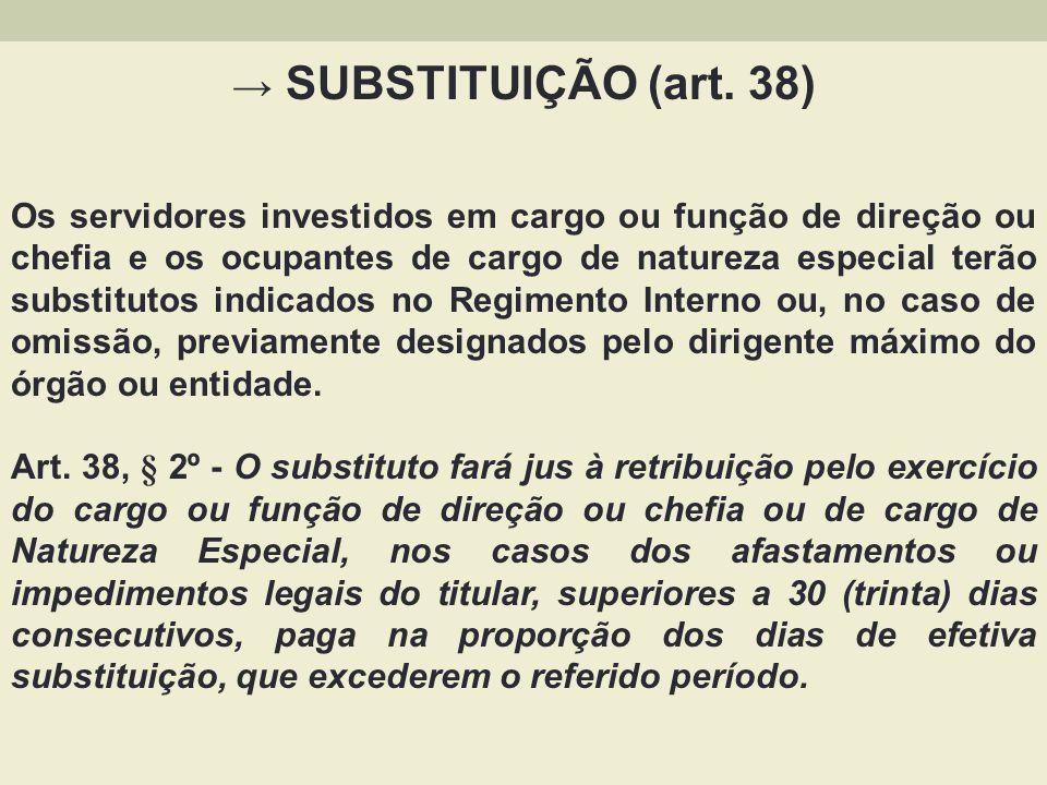 SUBSTITUIÇÃO (art. 38) Os servidores investidos em cargo ou função de direção ou chefia e os ocupantes de cargo de natureza especial terão substitutos