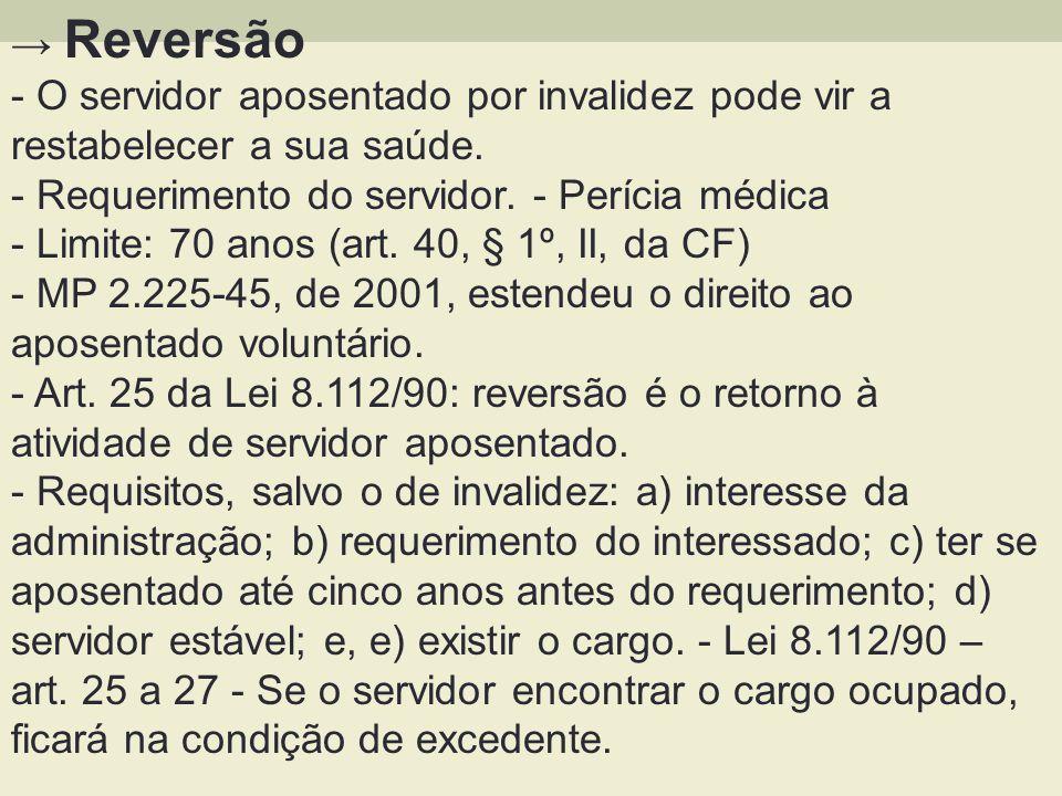Reversão - O servidor aposentado por invalidez pode vir a restabelecer a sua saúde. - Requerimento do servidor. - Perícia médica - Limite: 70 anos (ar