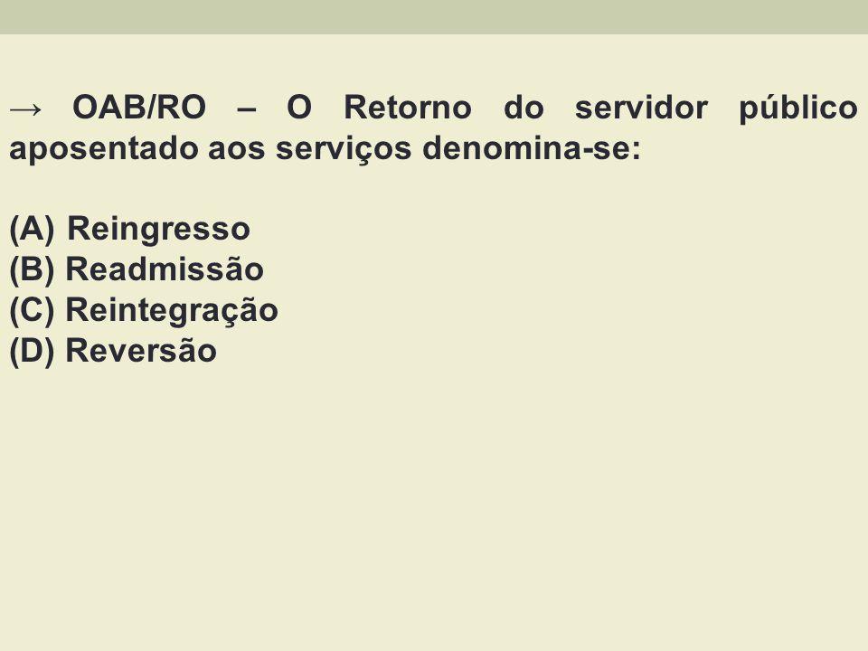 OAB/RO – O Retorno do servidor público aposentado aos serviços denomina-se: (A) Reingresso (B) Readmissão (C) Reintegração (D) Reversão