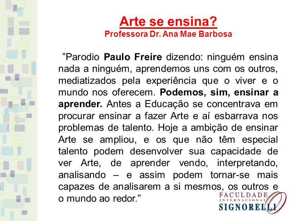 Professora Dr. Ana Mae Barbosa Parodio Paulo Freire dizendo: ninguém ensina nada a ninguém, aprendemos uns com os outros, mediatizados pela experiênci