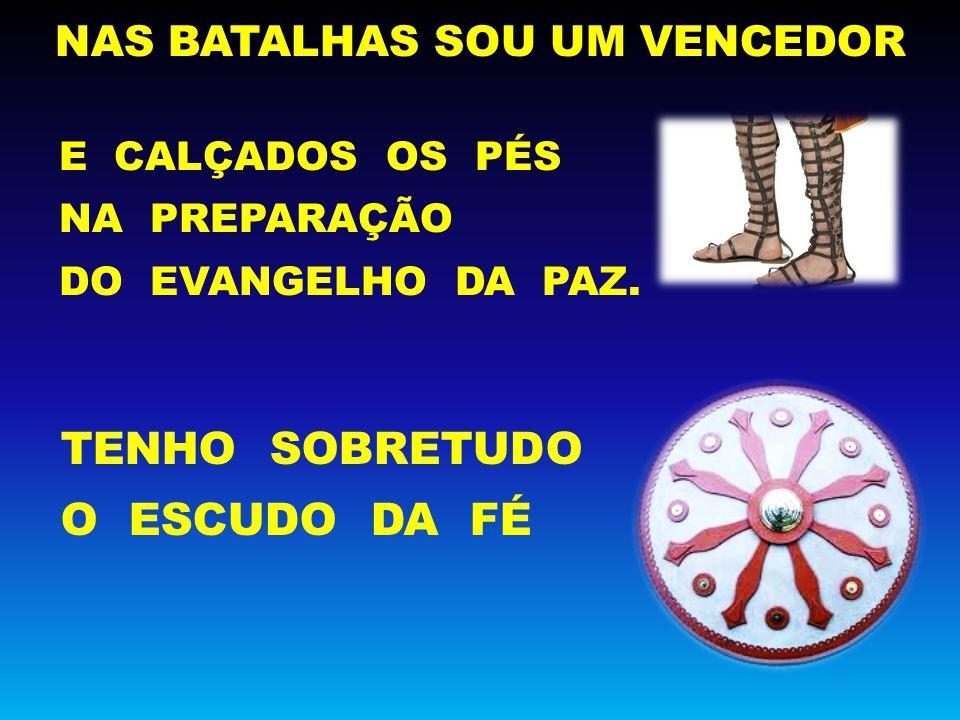 NAS BATALHAS SOU UM VENCEDOR TENHO SOBRETUDO O ESCUDO DA FÉ E CALÇADOS OS PÉS NA PREPARAÇÃO DO EVANGELHO DA PAZ.