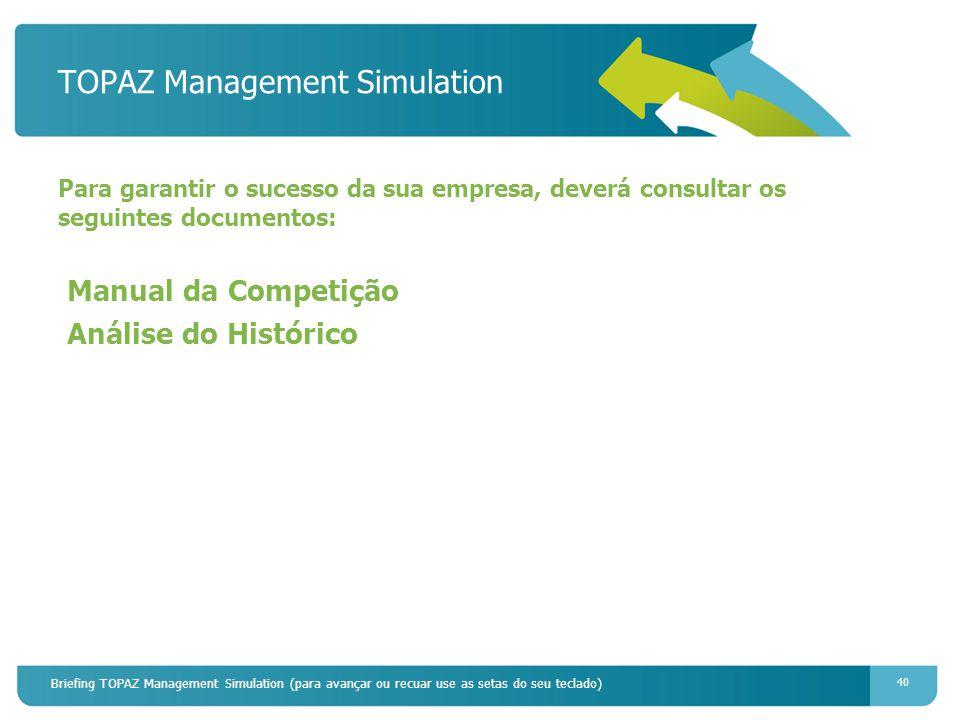 Briefing TOPAZ Management Simulation (para avançar ou recuar use as setas do seu teclado) 40 TOPAZ Management Simulation Para garantir o sucesso da sua empresa, deverá consultar os seguintes documentos: Manual da Competição Análise do Histórico