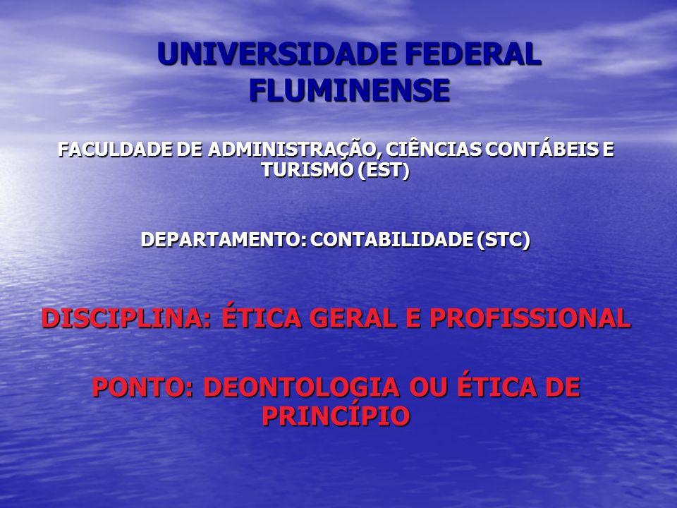 UNIVERSIDADE FEDERAL FLUMINENSE FACULDADE DE ADMINISTRAÇÃO, CIÊNCIAS CONTÁBEIS E TURISMO (EST ) DEPARTAMENTO: CONTABILIDADE (STC) DISCIPLINA: ÉTICA GERAL E PROFISSIONAL PONTO: DEONTOLOGIA OU ÉTICA DE PRINCÍPIO