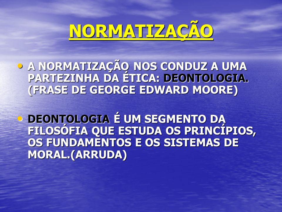 NORMATIZAÇÃO A NORMATIZAÇÃO NOS CONDUZ A UMA PARTEZINHA DA ÉTICA: DEONTOLOGIA. (FRASE DE GEORGE EDWARD MOORE) A NORMATIZAÇÃO NOS CONDUZ A UMA PARTEZIN