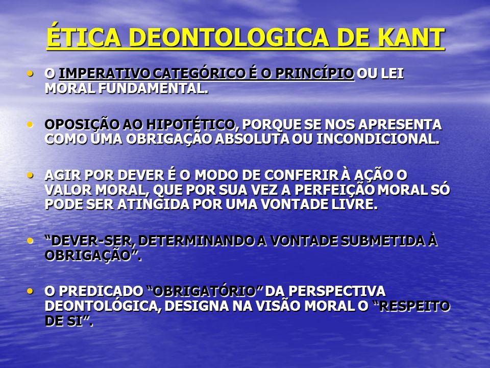 ÉTICA DEONTOLOGICA DE KANT O IMPERATIVO CATEGÓRICO É O PRINCÍPIO OU LEI MORAL FUNDAMENTAL. O IMPERATIVO CATEGÓRICO É O PRINCÍPIO OU LEI MORAL FUNDAMEN