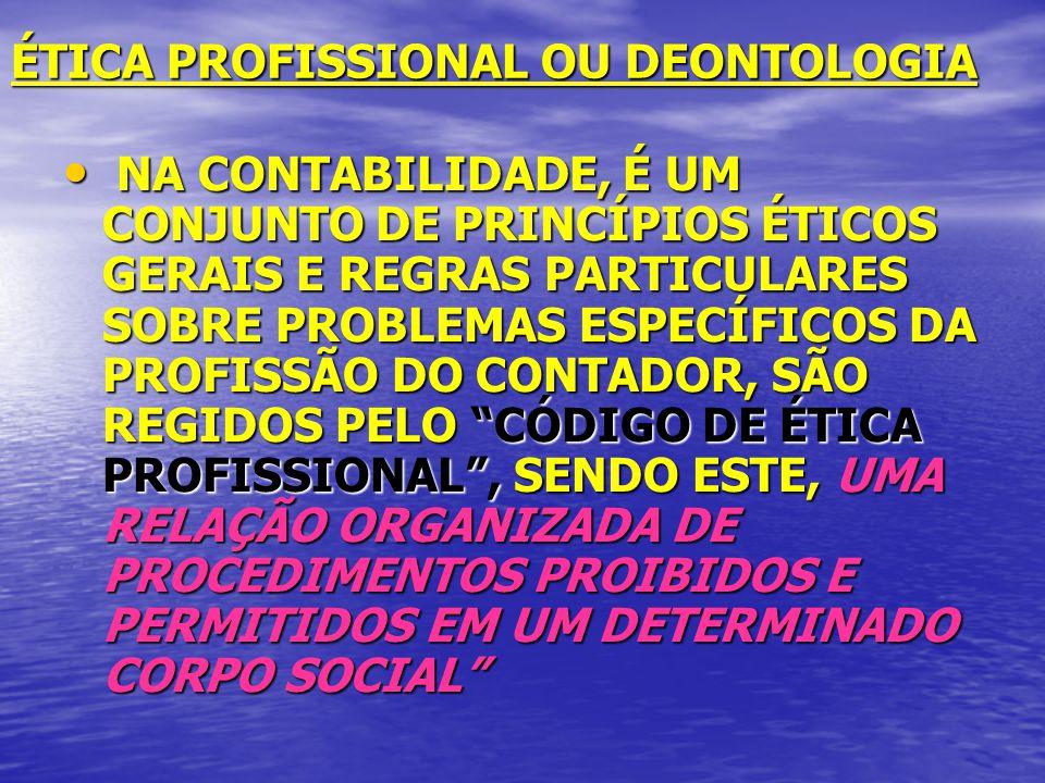 ÉTICA PROFISSIONAL OU DEONTOLOGIA NA CONTABILIDADE, É UM CONJUNTO DE PRINCÍPIOS ÉTICOS GERAIS E REGRAS PARTICULARES SOBRE PROBLEMAS ESPECÍFICOS DA PROFISSÃO DO CONTADOR, SÃO REGIDOS PELO CÓDIGO DE ÉTICA PROFISSIONAL, SENDO ESTE, UMA RELAÇÃO ORGANIZADA DE PROCEDIMENTOS PROIBIDOS E PERMITIDOS EM UM DETERMINADO CORPO SOCIAL NA CONTABILIDADE, É UM CONJUNTO DE PRINCÍPIOS ÉTICOS GERAIS E REGRAS PARTICULARES SOBRE PROBLEMAS ESPECÍFICOS DA PROFISSÃO DO CONTADOR, SÃO REGIDOS PELO CÓDIGO DE ÉTICA PROFISSIONAL, SENDO ESTE, UMA RELAÇÃO ORGANIZADA DE PROCEDIMENTOS PROIBIDOS E PERMITIDOS EM UM DETERMINADO CORPO SOCIAL