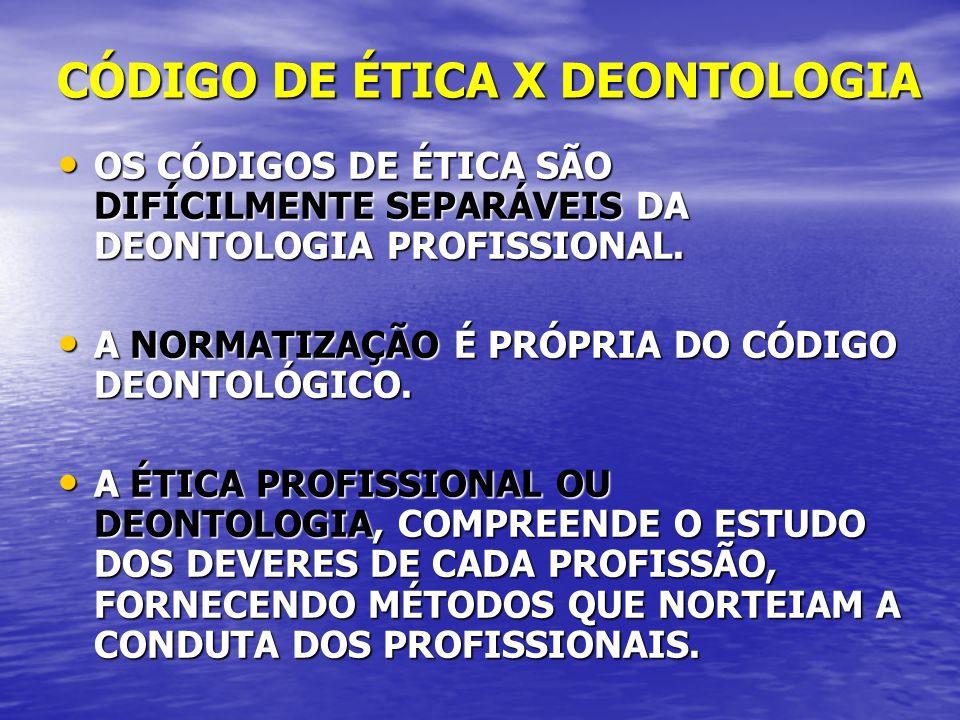 CÓDIGO DE ÉTICA X DEONTOLOGIA OS CÓDIGOS DE ÉTICA SÃO DIFÍCILMENTE SEPARÁVEIS DA DEONTOLOGIA PROFISSIONAL. OS CÓDIGOS DE ÉTICA SÃO DIFÍCILMENTE SEPARÁ