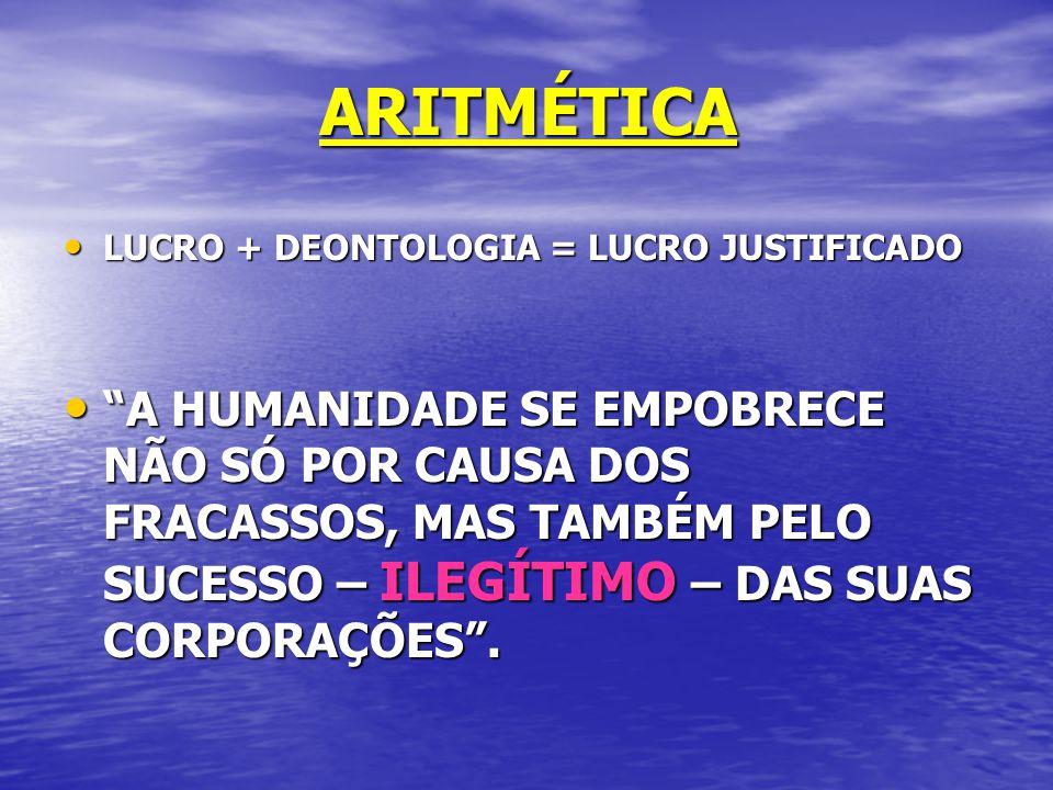 ARITMÉTICA LUCRO + DEONTOLOGIA = LUCRO JUSTIFICADO LUCRO + DEONTOLOGIA = LUCRO JUSTIFICADO A HUMANIDADE SE EMPOBRECE NÃO SÓ POR CAUSA DOS FRACASSOS, MAS TAMBÉM PELO SUCESSO – ILEGÍTIMO – DAS SUAS CORPORAÇÕES.