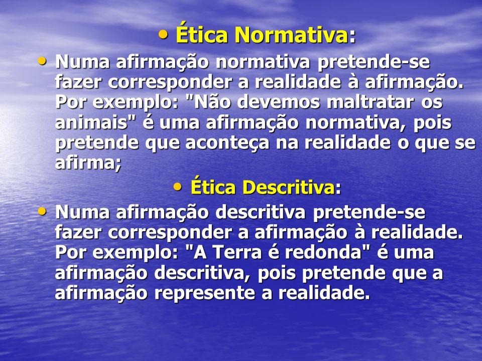 Ética Normativa: Ética Normativa: Numa afirmação normativa pretende-se fazer corresponder a realidade à afirmação. Por exemplo: