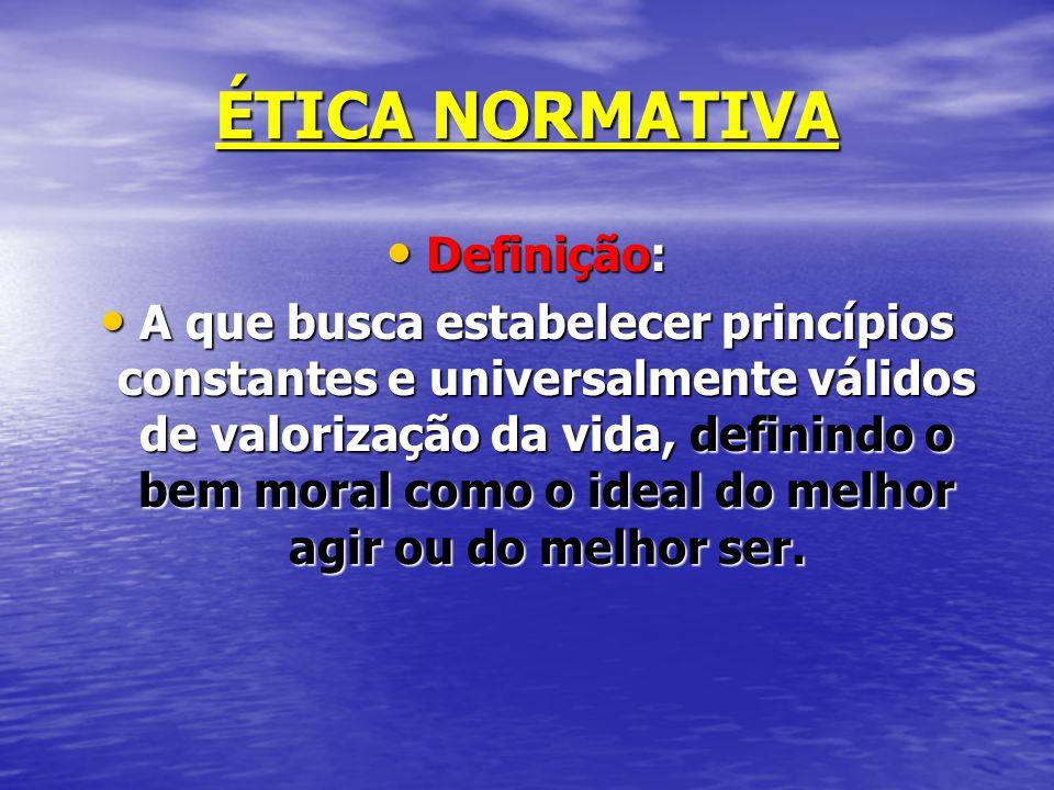 ÉTICA NORMATIVA Definição: Definição: A que busca estabelecer princípios constantes e universalmente válidos de valorização da vida, definindo o bem moral como o ideal do melhor agir ou do melhor ser.